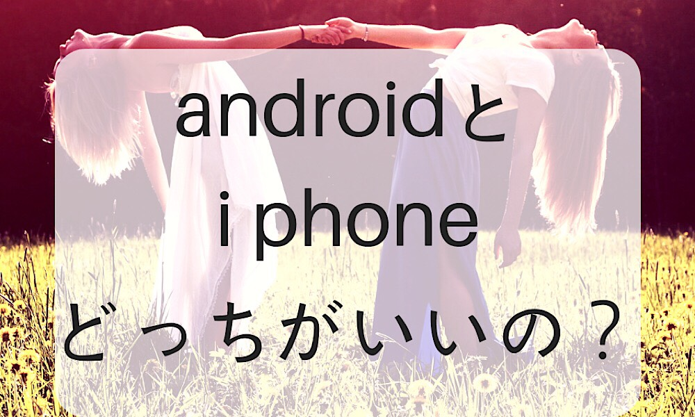 androidとiPhoneはどっちがいいの?
